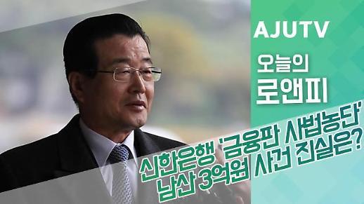 [오늘의로앤피] 신한은행 금융판 사법농단 남산 3억원 사건 진실은?