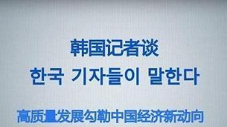 [인민화보] 한국 기자들이 말한다: 고품질 성장으로 그려보는 중국경제 신동향