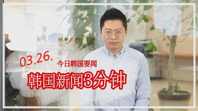 [韩国新闻3分钟] 今日韩国要闻 0326