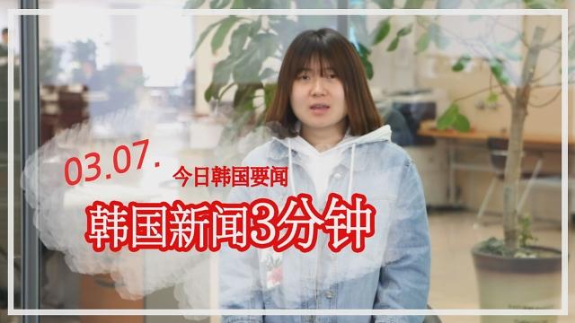 [韩国新闻3分钟] 今日韩国要闻 0307