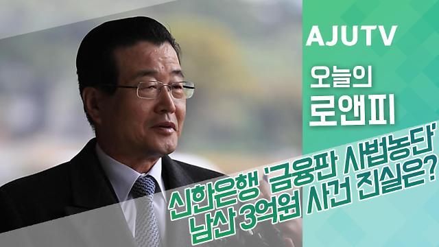 [오늘의로앤피] 신한은행 '금융판 사법농단' 남산 3억원 사건 진실은?