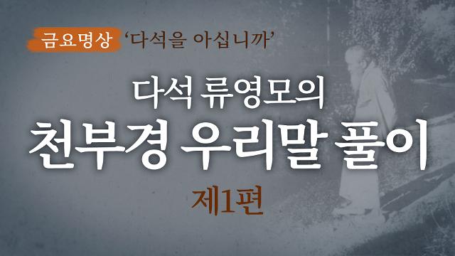 [금요명상] 한국의 위대한 사상가 다석 류영모의 '천부경 풀이'(1부)