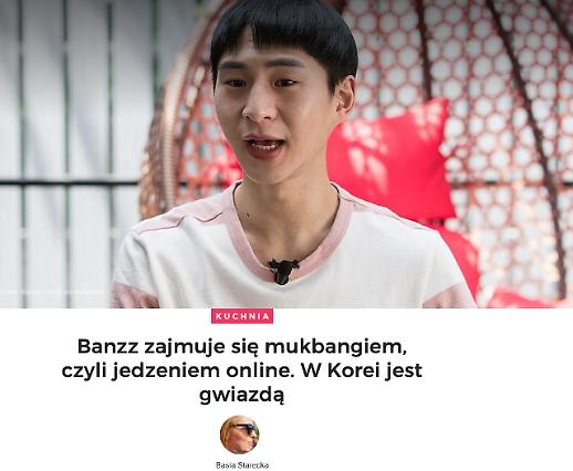 [폴란드 GAZETA.PL WEEKEND] 먹방 크리에이터 밴쯔 인터뷰