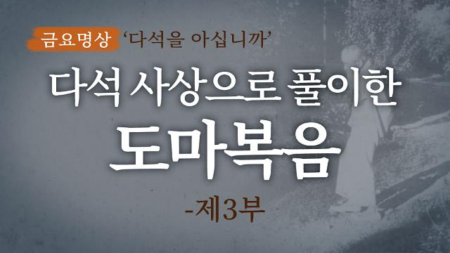 [금요명상] 다석 사상으로 풀이한 도마복음 해설 (3부)