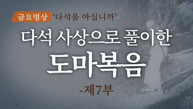 [금요명상] 다석 사상으로 풀이한 도마복음 해설 (7부)