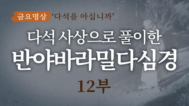 다석 사상으로 풀이한 반야바라밀다심경 해설(12부)