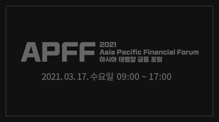 APFF2021 아시아 태평양 금융 포럼 2021.03.17.수요일 09:00 ~ 16:40