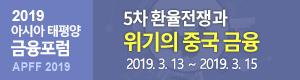 2019 아시아 태평양 금융포럼 APFF2019 - 5차 환율전쟁과 위기의 중국 금융 2019.3.13 ~ 2019.3.15